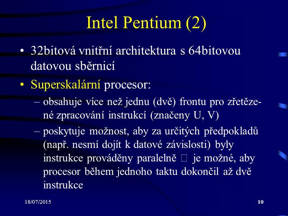 18/07/201510 Intel Pentium (2) 32bitová vnitřní architektura s 64bitovou datovou sběrnicí Superskalární procesor: –obsahuje více než jednu (dvě) frontu pro zřetěze- né zpracování instrukcí (značeny U, V) –poskytuje možnost, aby za určitých předpokladů (např.