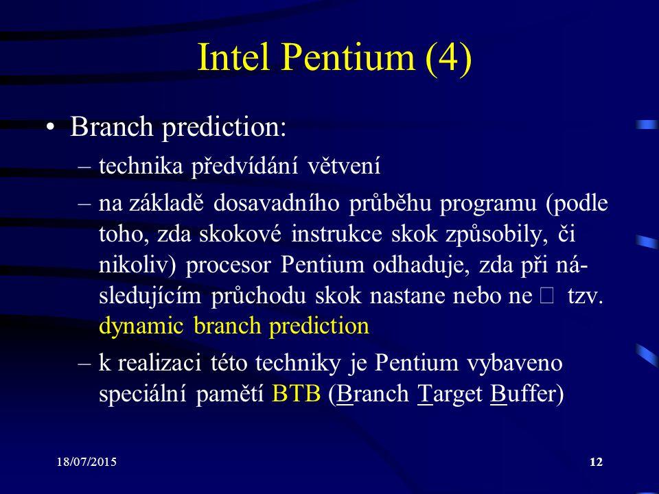 18/07/201512 Intel Pentium (4) Branch prediction: –technika předvídání větvení –na základě dosavadního průběhu programu (podle toho, zda skokové instrukce skok způsobily, či nikoliv) procesor Pentium odhaduje, zda při ná- sledujícím průchodu skok nastane nebo ne  tzv.