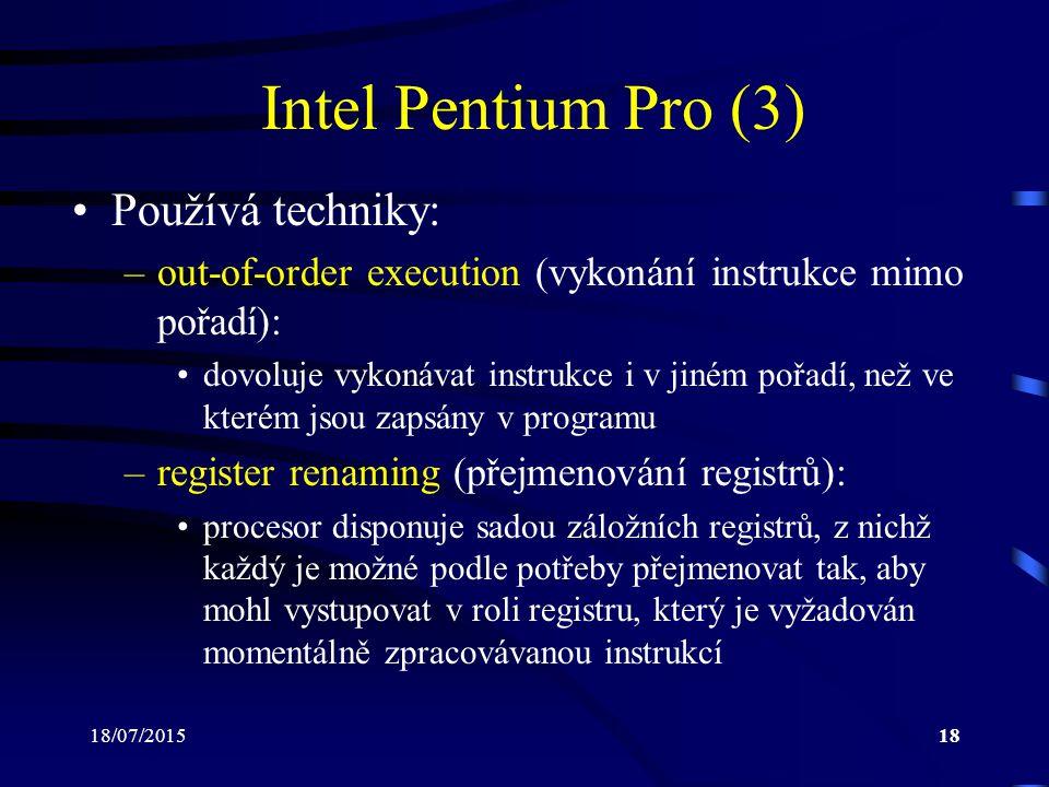 18/07/201518 Intel Pentium Pro (3) Používá techniky: –out-of-order execution (vykonání instrukce mimo pořadí): dovoluje vykonávat instrukce i v jiném pořadí, než ve kterém jsou zapsány v programu –register renaming (přejmenování registrů): procesor disponuje sadou záložních registrů, z nichž každý je možné podle potřeby přejmenovat tak, aby mohl vystupovat v roli registru, který je vyžadován momentálně zpracovávanou instrukcí