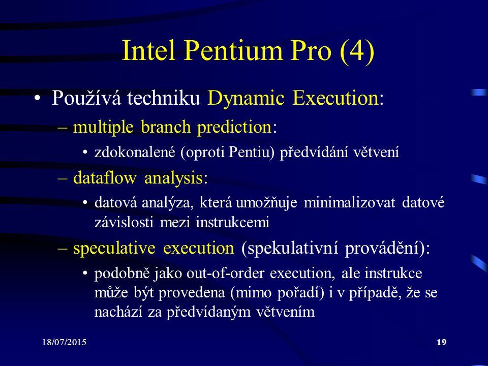 18/07/201519 Intel Pentium Pro (4) Používá techniku Dynamic Execution: –multiple branch prediction: zdokonalené (oproti Pentiu) předvídání větvení –dataflow analysis: datová analýza, která umožňuje minimalizovat datové závislosti mezi instrukcemi –speculative execution (spekulativní provádění): podobně jako out-of-order execution, ale instrukce může být provedena (mimo pořadí) i v případě, že se nachází za předvídaným větvením