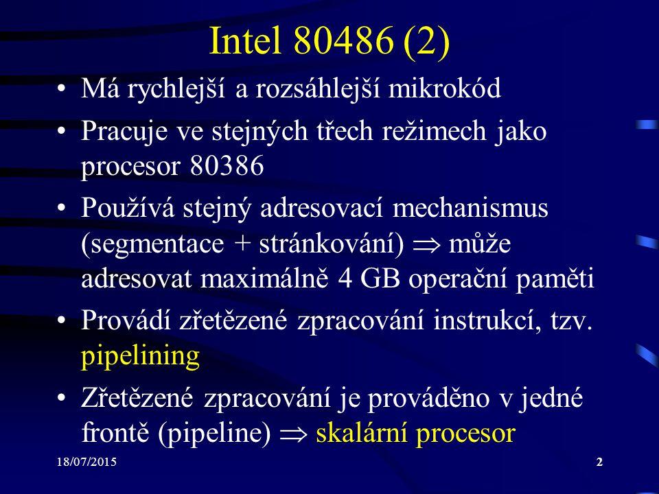 18/07/20153 Intel 80486 (3) Zřetězené zpracování instrukcí dovoluje téměř každou instrukci provést během jednoho taktu procesoru Zpracování instrukce lze rozdělit do pěti základních fází: –PF (Prefetch): výběr instrukce –D1 (Decode 1): dekódování instrukce –D2 (Decode 2): výpočet adresy operandu –EX (Execution): provedení instrukce –WB (Write Back): zápis výsledků