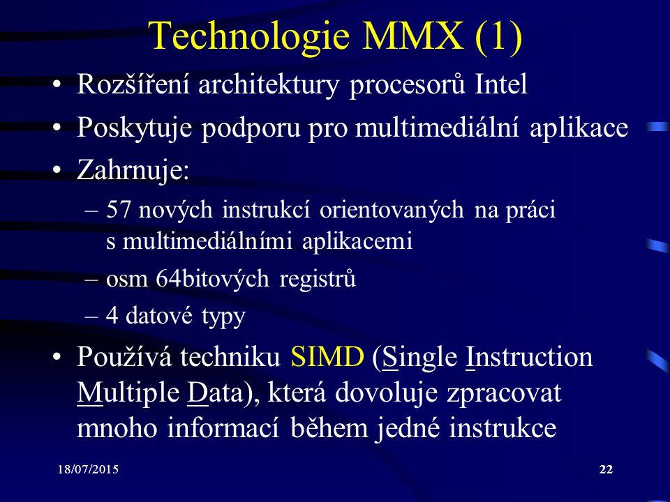 18/07/201522 Technologie MMX (1) Rozšíření architektury procesorů Intel Poskytuje podporu pro multimediální aplikace Zahrnuje: –57 nových instrukcí orientovaných na práci s multimediálními aplikacemi –osm 64bitových registrů –4 datové typy Používá techniku SIMD (Single Instruction Multiple Data), která dovoluje zpracovat mnoho informací během jedné instrukce