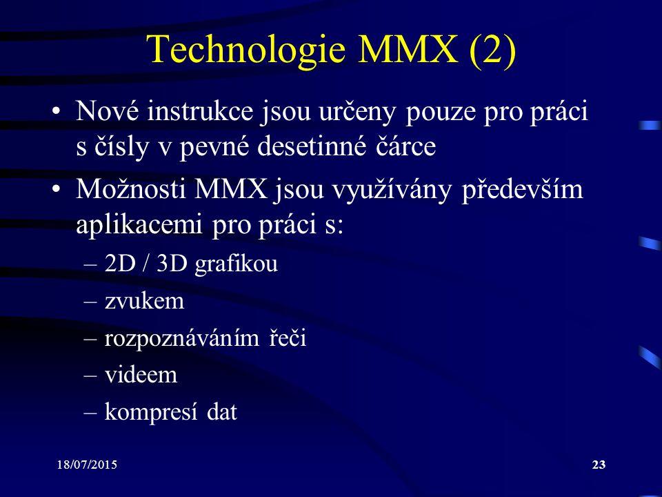 18/07/201523 Technologie MMX (2) Nové instrukce jsou určeny pouze pro práci s čísly v pevné desetinné čárce Možnosti MMX jsou využívány především aplikacemi pro práci s: –2D / 3D grafikou –zvukem –rozpoznáváním řeči –videem –kompresí dat