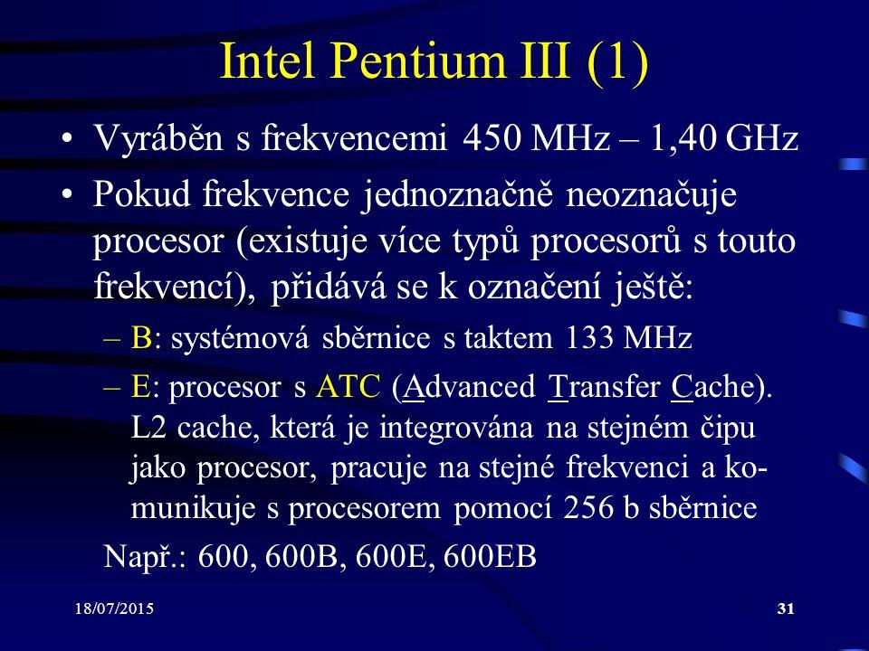 18/07/201531 Intel Pentium III (1) Vyráběn s frekvencemi 450 MHz – 1,40 GHz Pokud frekvence jednoznačně neoznačuje procesor (existuje více typů procesorů s touto frekvencí), přidává se k označení ještě: –B: systémová sběrnice s taktem 133 MHz –E: procesor s ATC (Advanced Transfer Cache).