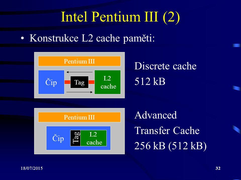 18/07/201532 Intel Pentium III (2) Konstrukce L2 cache paměti: Pentium III Čip Tag L2 cache Pentium III Discrete cache 512 kB Advanced Transfer Cache 256 kB (512 kB) L2 cache Čip Tag