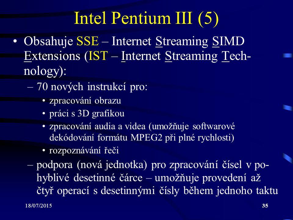 18/07/201535 Intel Pentium III (5) IObsahuje SSE – Internet Streaming SIMD Extensions (IST – Internet Streaming Tech- nology): –70 nových instrukcí pro: zpracování obrazu práci s 3D grafikou zpracování audia a videa (umožňuje softwarové dekódování formátu MPEG2 při plné rychlosti) rozpoznávání řeči –podpora (nová jednotka) pro zpracování čísel v po- hyblivé desetinné čárce – umožňuje provedení až čtyř operací s desetinnými čísly během jednoho taktu