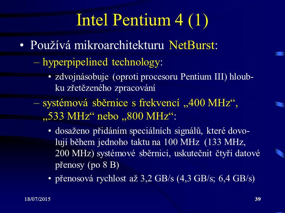 """18/07/201539 Intel Pentium 4 (1) Používá mikroarchitekturu NetBurst: –hyperpipelined technology: zdvojnásobuje (oproti procesoru Pentium III) hloub- ku zřetězeného zpracování –systémová sběrnice s frekvencí """"400 MHz , """"533 MHz nebo """"800 MHz : dosaženo přidáním speciálních signálů, které dovo- lují během jednoho taktu na 100 MHz (133 MHz, 200 MHz) systémové sběrnici, uskutečnit čtyři datové přenosy (po 8 B) přenosová rychlost až 3,2 GB/s (4,3 GB/s; 6,4 GB/s)"""