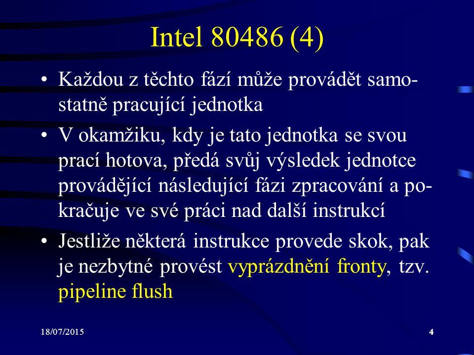 18/07/20154 Intel 80486 (4) Každou z těchto fází může provádět samo- statně pracující jednotka V okamžiku, kdy je tato jednotka se svou prací hotova, předá svůj výsledek jednotce provádějící následující fázi zpracování a po- kračuje ve své práci nad další instrukcí Jestliže některá instrukce provede skok, pak je nezbytné provést vyprázdnění fronty, tzv.