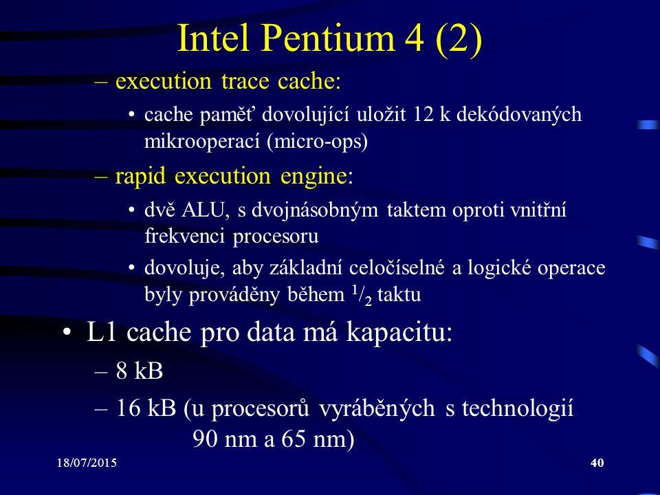 18/07/201540 Intel Pentium 4 (2) –execution trace cache: cache paměť dovolující uložit 12 k dekódovaných mikrooperací (micro-ops) –rapid execution engine: dvě ALU, s dvojnásobným taktem oproti vnitřní frekvenci procesoru dovoluje, aby základní celočíselné a logické operace byly prováděny během 1 / 2 taktu L1 cache pro data má kapacitu: –8 kB –16 kB (u procesorů vyráběných s technologií 90 nm a 65 nm)