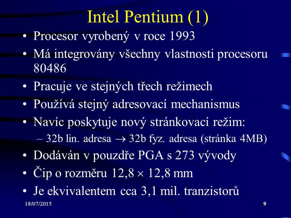 18/07/20159 Intel Pentium (1) Procesor vyrobený v roce 1993 Má integrovány všechny vlastnosti procesoru 80486 Pracuje ve stejných třech režimech Používá stejný adresovací mechanismus Navíc poskytuje nový stránkovací režim: –32b lin.