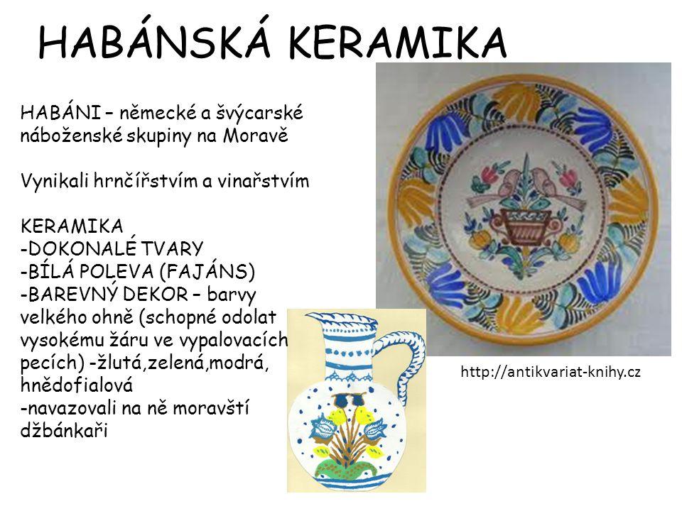 http://antikvariat-knihy.cz HABÁNI – německé a švýcarské náboženské skupiny na Moravě Vynikali hrnčířstvím a vinařstvím KERAMIKA -DOKONALÉ TVARY -BÍLÁ POLEVA (FAJÁNS) -BAREVNÝ DEKOR – barvy velkého ohně (schopné odolat vysokému žáru ve vypalovacích pecích) -žlutá,zelená,modrá, hnědofialová -navazovali na ně moravští džbánkaři HABÁNSKÁ KERAMIKA