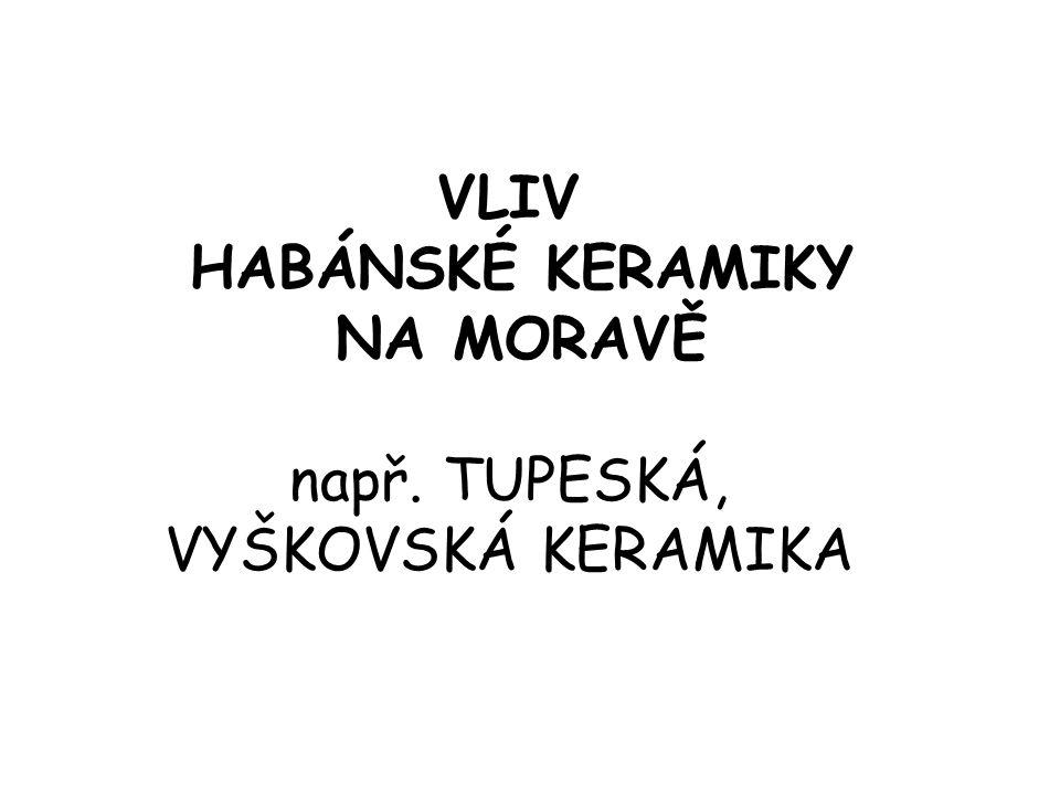 VLIV HABÁNSKÉ KERAMIKY NA MORAVĚ např. TUPESKÁ, VYŠKOVSKÁ KERAMIKA