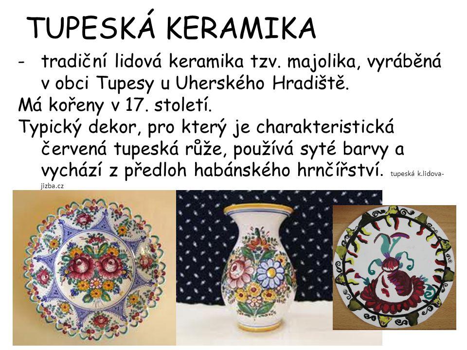 -tradiční lidová keramika tzv.majolika, vyráběná v obci Tupesy u Uherského Hradiště.