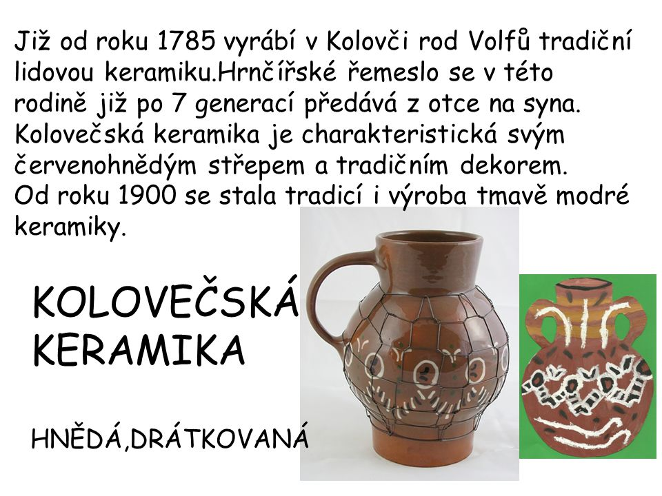 Již od roku 1785 vyrábí v Kolovči rod Volfů tradiční lidovou keramiku.Hrnčířské řemeslo se v této rodině již po 7 generací předává z otce na syna. Kol