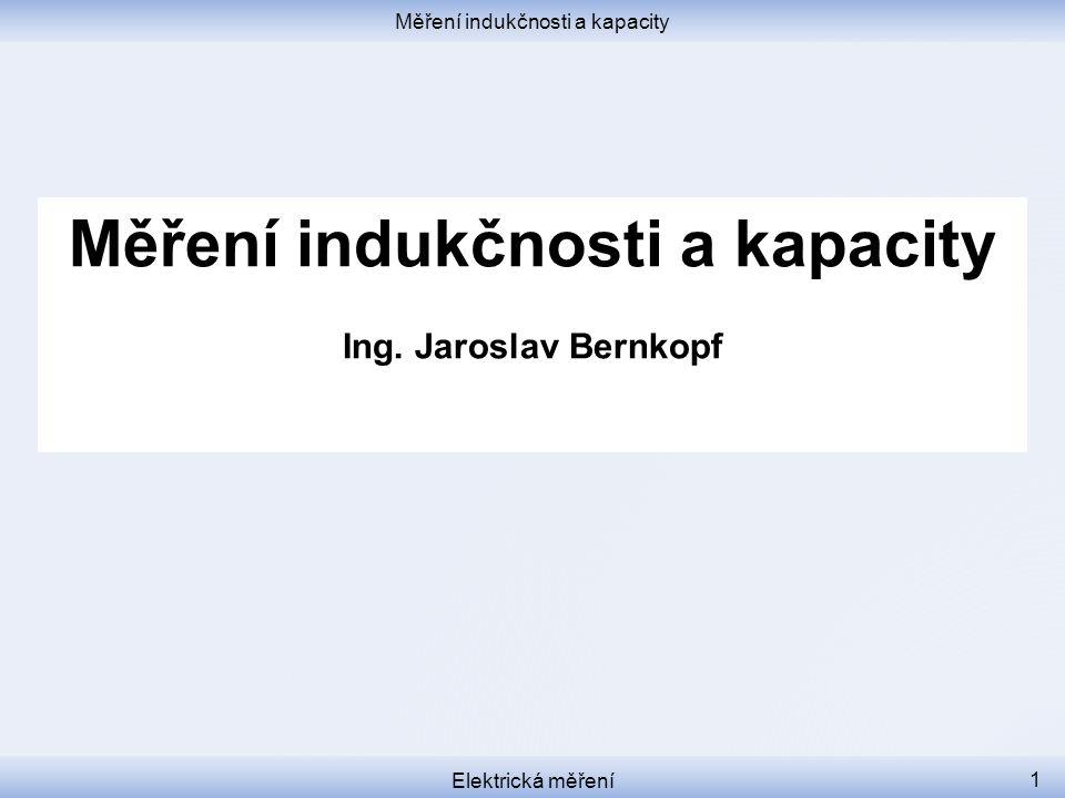 Měření indukčnosti a kapacity Elektrická měření 1 Měření indukčnosti a kapacity Ing. Jaroslav Bernkopf