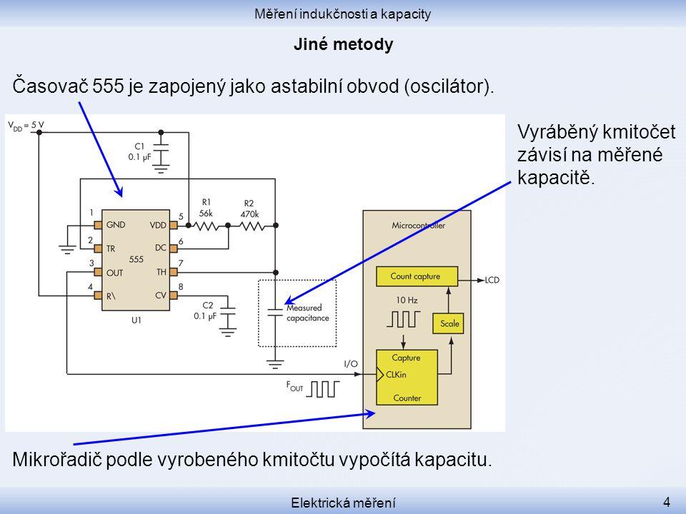 Měření indukčnosti a kapacity Elektrická měření 4 Časovač 555 je zapojený jako astabilní obvod (oscilátor). Vyráběný kmitočet závisí na měřené kapacit