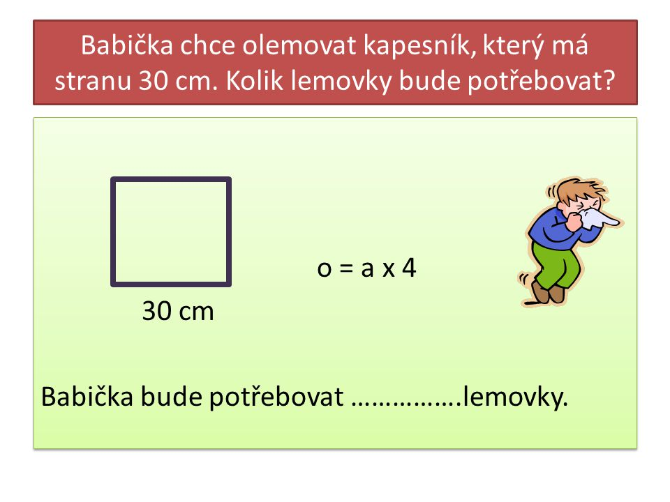 Babička chce olemovat kapesník, který má stranu 30 cm. Kolik lemovky bude potřebovat? o = a x 4 30 cm Babička bude potřebovat …………….lemovky. o = a x 4