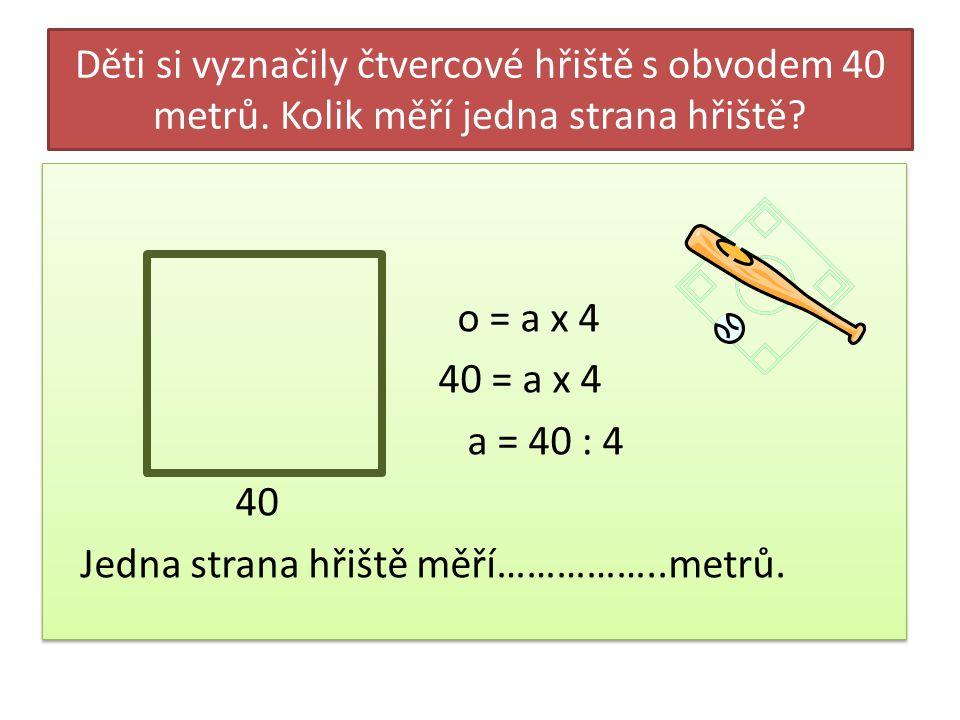 Děti si vyznačily čtvercové hřiště s obvodem 40 metrů. Kolik měří jedna strana hřiště? o = a x 4 40 = a x 4 a = 40 : 4 40 Jedna strana hřiště měří…………