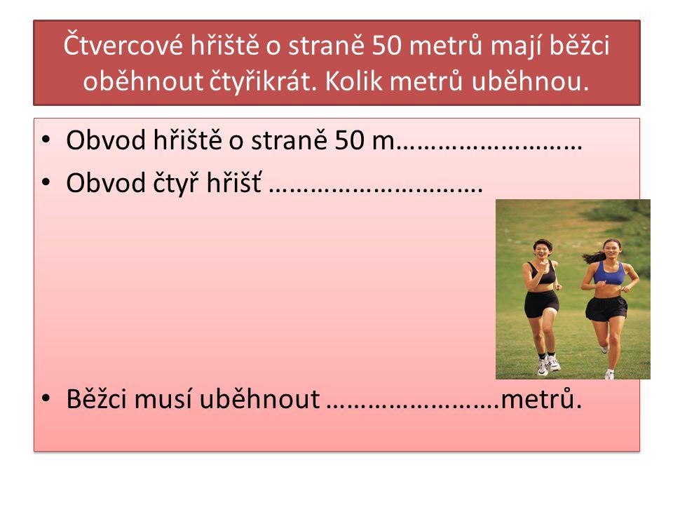 Čtvercové hřiště o straně 50 metrů mají běžci oběhnout čtyřikrát. Kolik metrů uběhnou. Obvod hřiště o straně 50 m……………………… Obvod čtyř hřišť …………………………