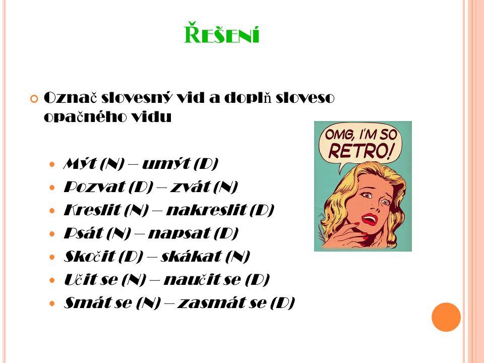 Ř EŠENÍ Ozna č slovesný vid a dopl ň sloveso opa č ného vidu Mýt (N) – umýt (D) Pozvat (D) – zvát (N) Kreslit (N) – nakreslit (D) Psát (N) – napsat (D