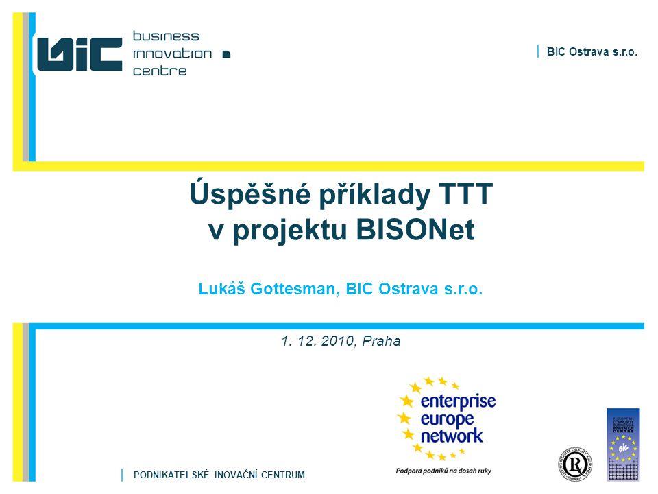 BIC Ostrava s.r.o. PODNIKATELSKÉ INOVAČNÍ CENTRUM Úspěšné příklady TTT v projektu BISONet Lukáš Gottesman, BIC Ostrava s.r.o. 1. 12. 2010, Praha