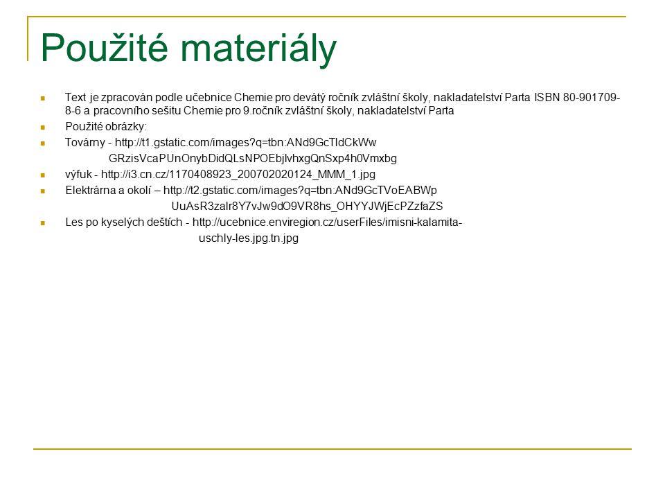 Použité materiály Text je zpracován podle učebnice Chemie pro devátý ročník zvláštní školy, nakladatelství Parta ISBN 80-901709- 8-6 a pracovního sešitu Chemie pro 9.ročník zvláštní školy, nakladatelství Parta Použité obrázky: Továrny - http://t1.gstatic.com/images?q=tbn:ANd9GcTldCkWw GRzisVcaPUnOnybDidQLsNPOEbjlvhxgQnSxp4h0Vmxbg výfuk - http://i3.cn.cz/1170408923_200702020124_MMM_1.jpg Elektrárna a okolí – http://t2.gstatic.com/images?q=tbn:ANd9GcTVoEABWp UuAsR3zalr8Y7vJw9dO9VR8hs_OHYYJWjEcPZzfaZS Les po kyselých deštích - http://ucebnice.enviregion.cz/userFiles/imisni-kalamita- uschly-les.jpg.tn.jpg