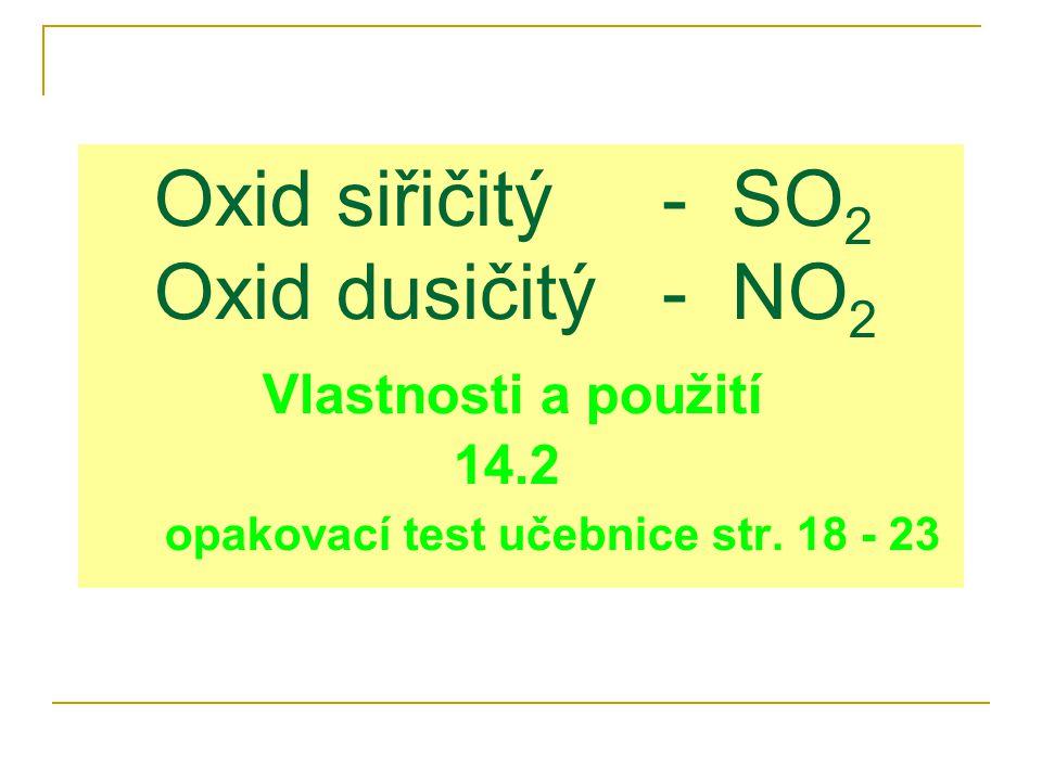 Oxid siřičitý - SO 2 Oxid dusičitý - NO 2 Vlastnosti a použití 14.2 opakovací test učebnice str.