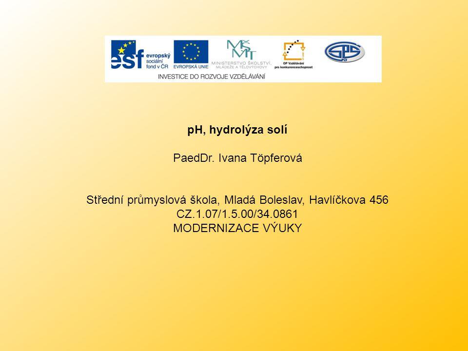 pH, hydrolýza solí PaedDr. Ivana Töpferová Střední průmyslová škola, Mladá Boleslav, Havlíčkova 456 CZ.1.07/1.5.00/34.0861 MODERNIZACE VÝUKY