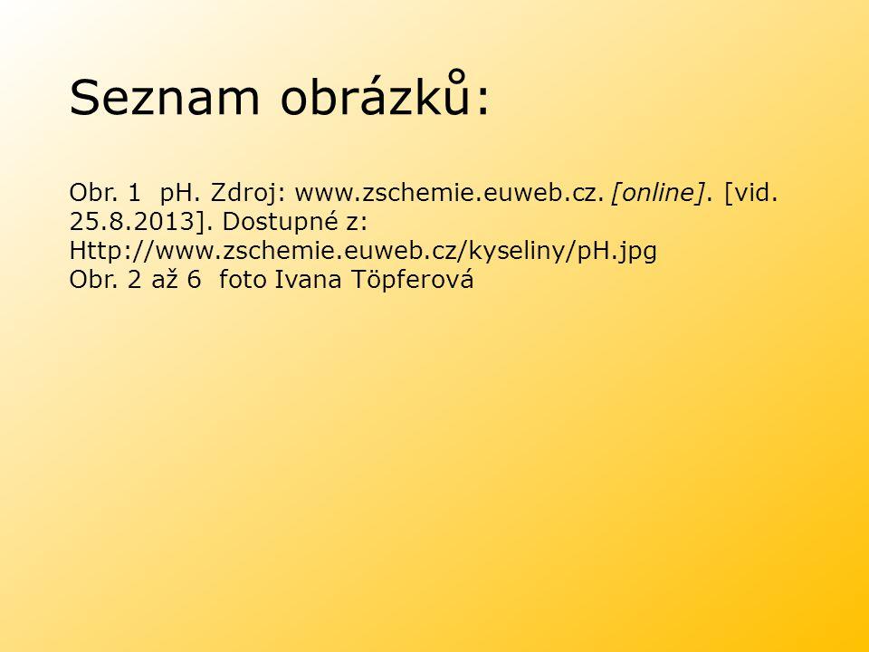 Seznam obrázků: Obr. 1 pH. Zdroj: www.zschemie.euweb.cz. [online]. [vid. 25.8.2013]. Dostupné z: Http://www.zschemie.euweb.cz/kyseliny/pH.jpg Obr. 2 a