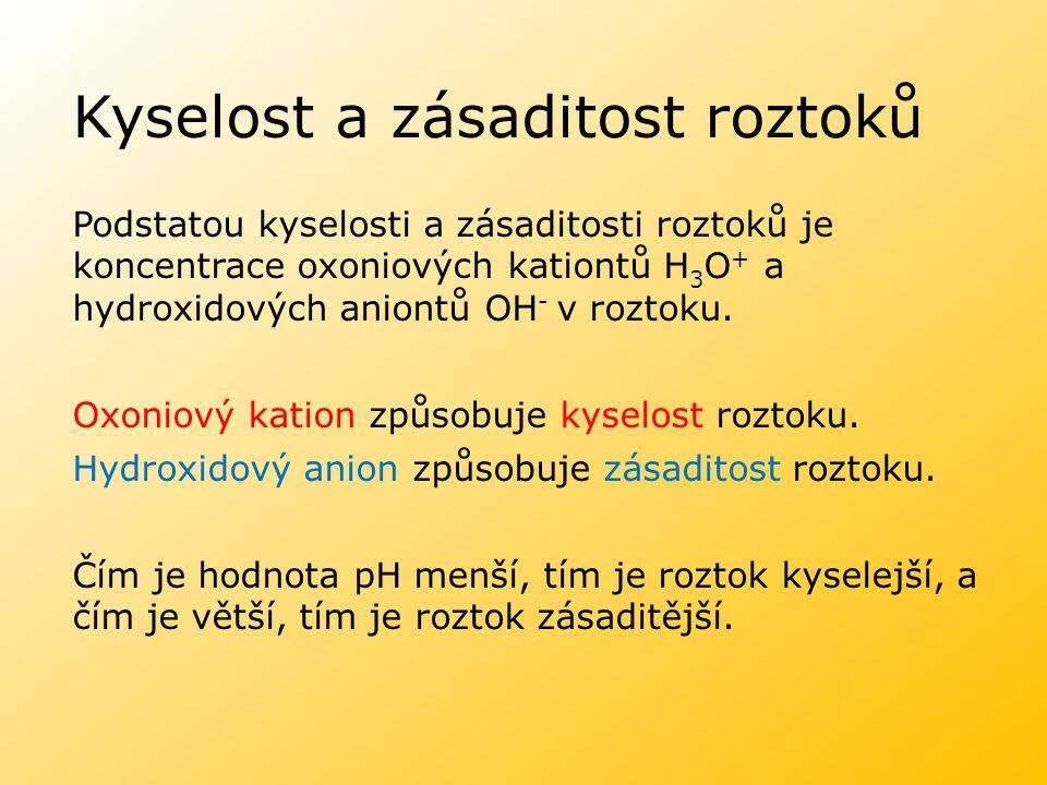 Kyselost a zásaditost roztoků Podstatou kyselosti a zásaditosti roztoků je koncentrace oxoniových kationtů H 3 O + a hydroxidových aniontů OH - v rozt