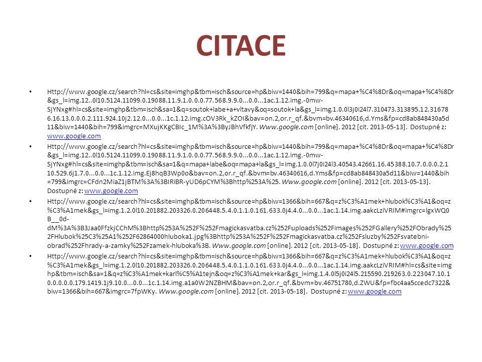 CITACE Http://www.google.cz/search hl=cs&site=imghp&tbm=isch&source=hp&biw=1440&bih=799&q=mapa+%C4%8Dr&oq=mapa+%C4%8Dr &gs_l=img.12..0l10.5124.11099.0.19088.11.9.1.0.0.0.77.568.9.9.0...0.0...1ac.1.12.img.-0mw- SjYNxg#hl=cs&site=imghp&tbm=isch&sa=1&q=soutok+labe+a+vltavy&oq=soutok+la&gs_l=img.1.0.0l3j0i24l7.310473.313895.12.31678 6.16.13.0.0.0.2.111.924.10j2.12.0...0.0...1c.1.12.img.cOV3Rk_kZOI&bav=on.2,or.r_qf.&bvm=bv.46340616,d.Yms&fp=cd8ab848430a5d 11&biw=1440&bih=799&imgrc=MXujKKgCBIc_1M%3A%3ByJBhVfkfjY.