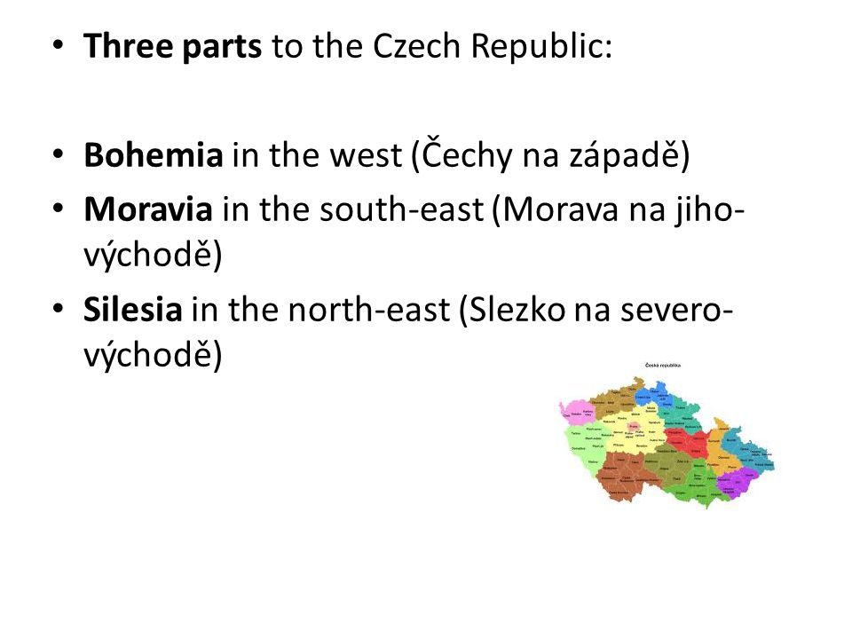 Three parts to the Czech Republic: Bohemia in the west (Čechy na západě) Moravia in the south-east (Morava na jiho- východě) Silesia in the north-east (Slezko na severo- východě)