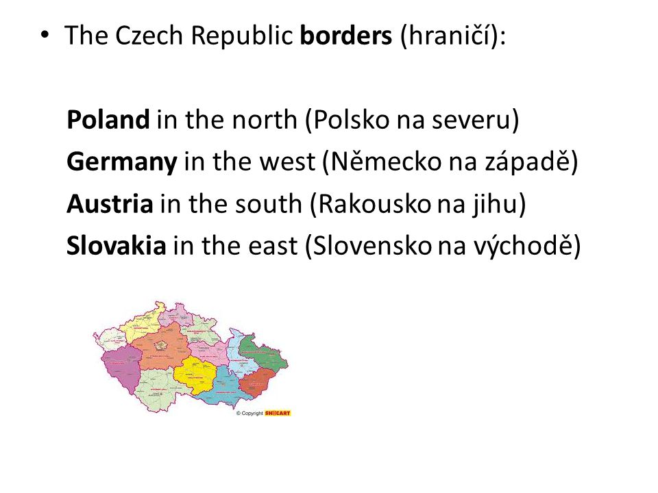 The Czech Republic borders (hraničí): Poland in the north (Polsko na severu) Germany in the west (Německo na západě) Austria in the south (Rakousko na
