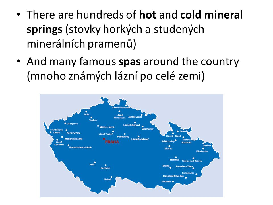 There are hundreds of hot and cold mineral springs (stovky horkých a studených minerálních pramenů) And many famous spas around the country (mnoho zná