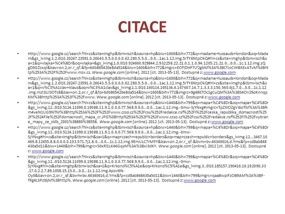 CITACE Http://www.google.cz/search?hl=cs&site=imghp&tbm=isch&source=hp&biw=1600&bih=772&q=madame+tussauds+london&oq=Mada m&gs_l=img.1.2.0l10.20247.23591.0.26643.5.5.0.0.0.0.62.280.5.5.0...0.0...1ac.1.12.img.5rTY6NtpOkQ#hl=cs&site=imghp&tbm=isch&s a=1&q=vlajka+%C4%8Dr&oq=vlajka+&gs_l=img.1.0.0l10.924660.929844.2.932258.22.21.0.1.1.0.94.1205.21.21.0...0.0...1c.1.12.img.zQ gD0GZcxqI&bav=on.2,or.r_qf.&fp=6db865420e8da514&biw=1600&bih=772&imgrc=EOftDHF7Lf2gbM%3A%3BCfJoCWBXExATvM%3Bht tp%253A%252F%252Fwww.mzv.cz.