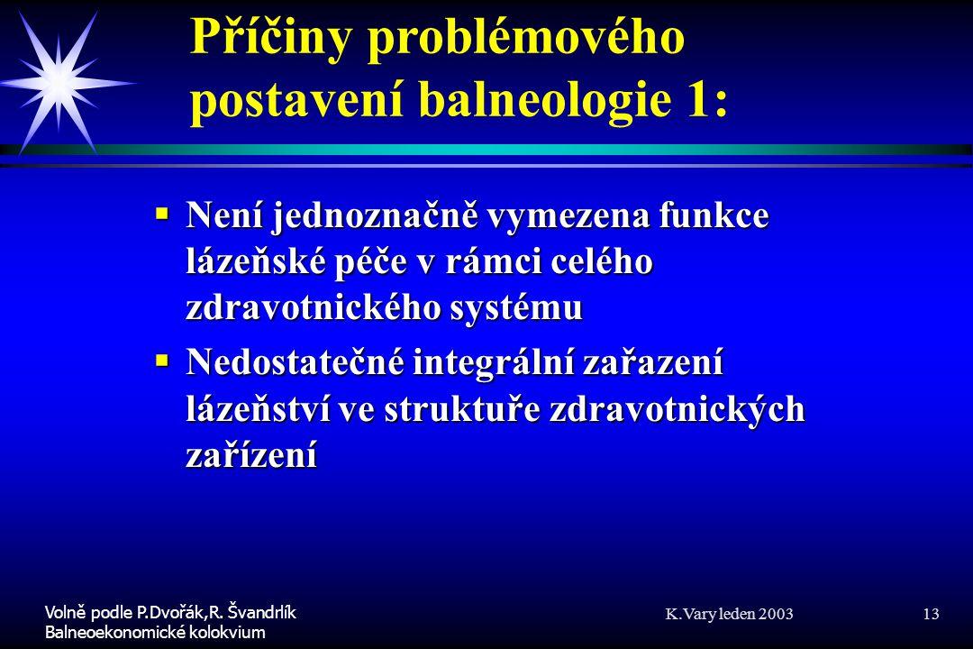 K.Vary leden 2003 13 Příčiny problémového postavení balneologie 1:  Není jednoznačně vymezena funkce lázeňské péče v rámci celého zdravotnického systému  Nedostatečné integrální zařazení lázeňství ve struktuře zdravotnických zařízení Volně podle P.Dvořák,R.