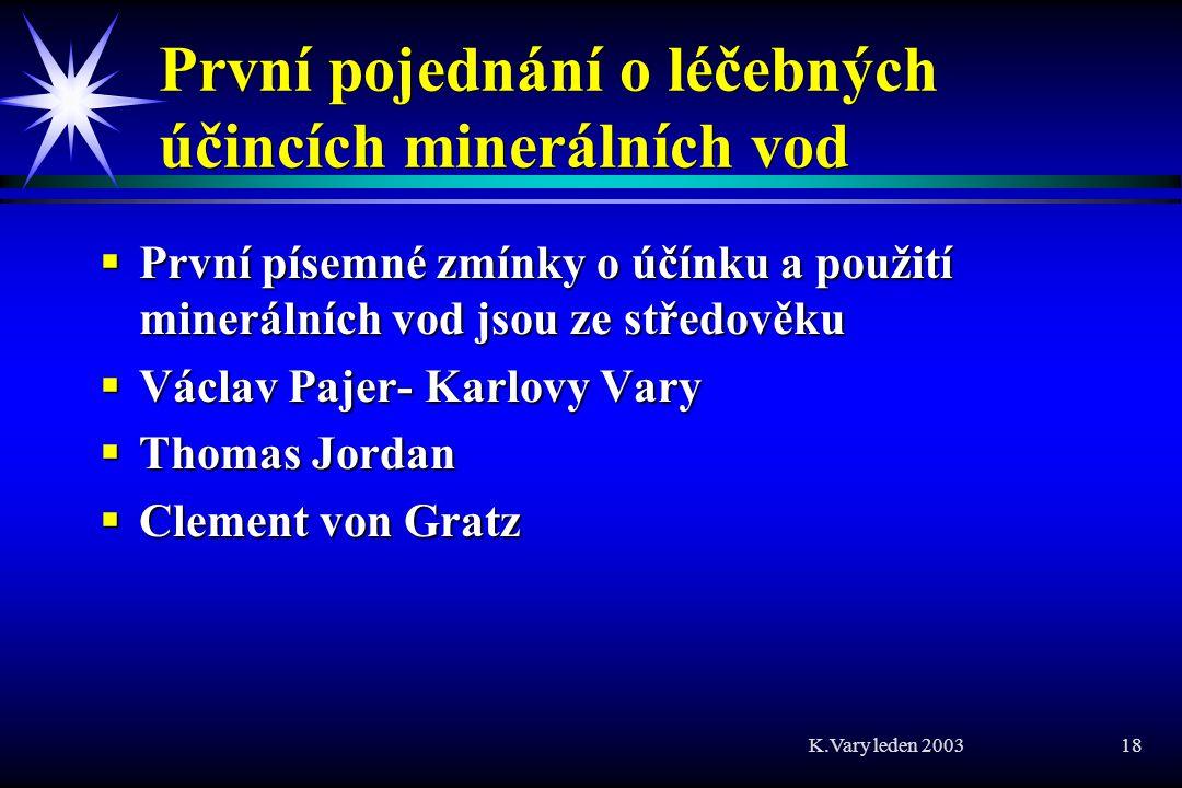 K.Vary leden 2003 18 První pojednání o léčebných účincích minerálních vod  První písemné zmínky o účínku a použití minerálních vod jsou ze středověku  Václav Pajer- Karlovy Vary  Thomas Jordan  Clement von Gratz
