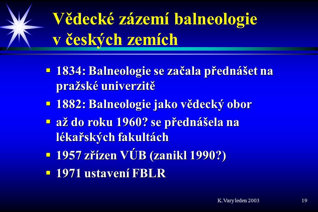 K.Vary leden 2003 19 Vědecké zázemí balneologie v českých zemích  1834: Balneologie se začala přednášet na pražské univerzitě  1882: Balneologie jako vědecký obor  až do roku 1960.