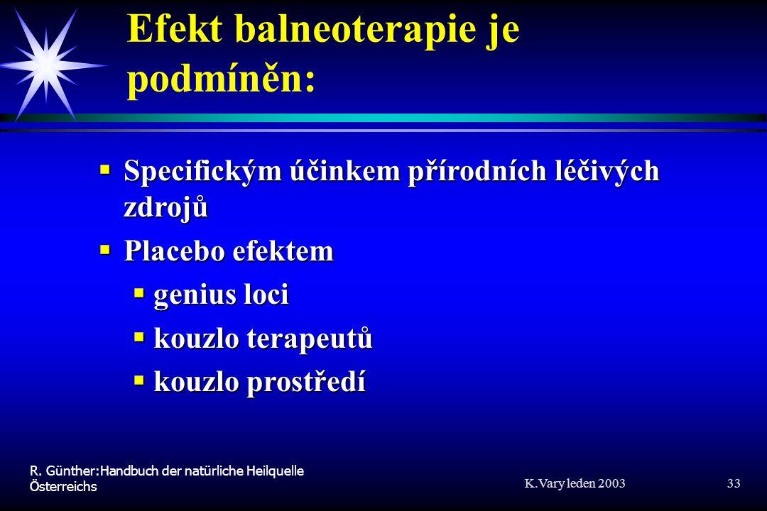 K.Vary leden 2003 33 Efekt balneoterapie je podmíněn:  Specifickým účinkem přírodních léčivých zdrojů  Placebo efektem  genius loci  kouzlo terapeutů  kouzlo prostředí R.