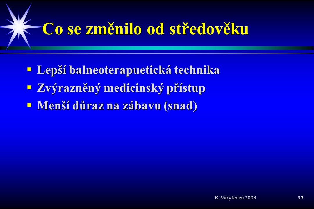 K.Vary leden 2003 35 Co se změnilo od středověku  Lepší balneoterapuetická technika  Zvýrazněný medicinský přístup  Menší důraz na zábavu (snad)