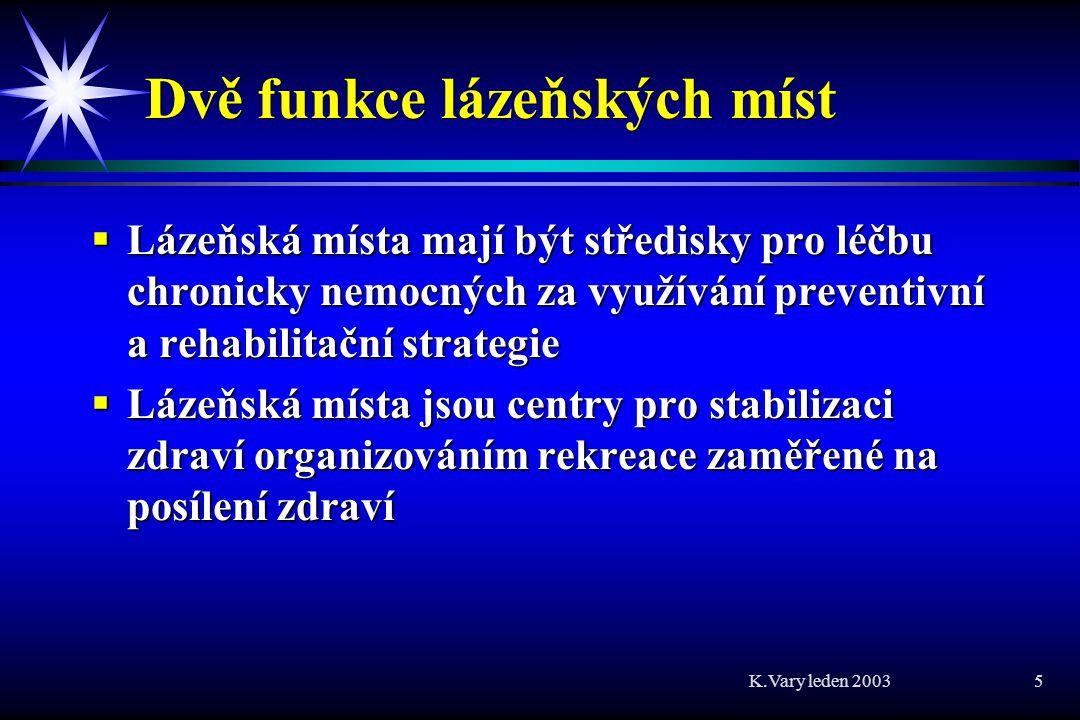K.Vary leden 2003 5 Dvě funkce lázeňských míst  Lázeňská místa mají být středisky pro léčbu chronicky nemocných za využívání preventivní a rehabilitační strategie  Lázeňská místa jsou centry pro stabilizaci zdraví organizováním rekreace zaměřené na posílení zdraví
