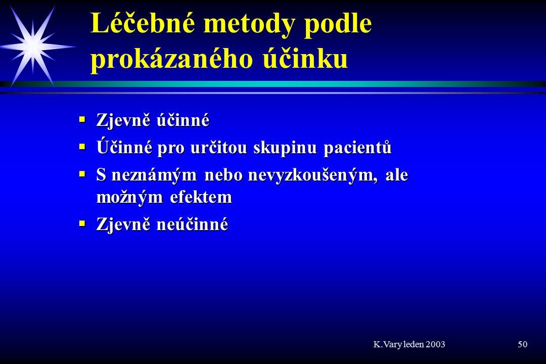 K.Vary leden 2003 50 Léčebné metody podle prokázaného účinku  Zjevně účinné  Účinné pro určitou skupinu pacientů  S neznámým nebo nevyzkoušeným, ale možným efektem  Zjevně neúčinné