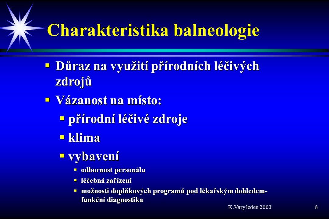 K.Vary leden 2003 8 Charakteristika balneologie  Důraz na využití přírodních léčivých zdrojů  Vázanost na místo:  přírodní léčivé zdroje  klima  vybavení  odbornost personálu  léčebná zařízení  možnosti doplňkových programů pod lékařským dohledem- funkční diagnostika