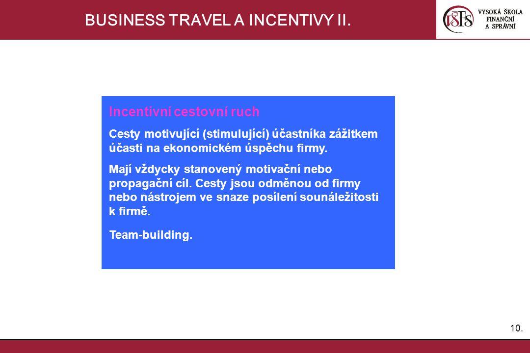 10. BUSINESS TRAVEL A INCENTIVY II. Incentivní cestovní ruch Cesty motivující (stimulující) účastníka zážitkem účasti na ekonomickém úspěchu firmy. Ma
