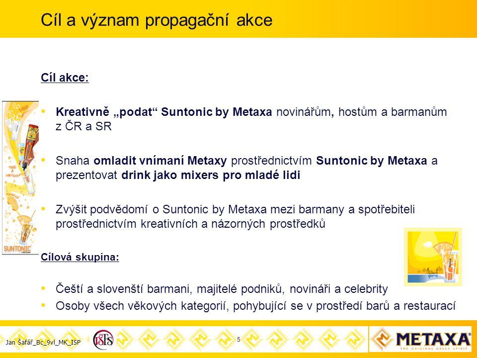 """Jan Šafář_Bc_9vl_MK_ISP Cíl a význam propagační akce Cíl akce: Kreativně """"podat Suntonic by Metaxa novinářům, hostům a barmanům z ČR a SR Snaha omladit vnímaní Metaxy prostřednictvím Suntonic by Metaxa a prezentovat drink jako mixers pro mladé lidi Zvýšit podvědomí o Suntonic by Metaxa mezi barmany a spotřebiteli prostřednictvím kreativních a názorných prostředků Cílová skupina: Čeští a slovenští barmani, majitelé podniků, novináři a celebrity Osoby všech věkových kategorií, pohybující se v prostředí barů a restaurací 5"""