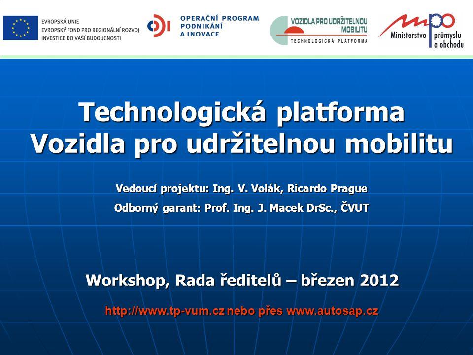 Technologická platforma Vozidla pro udržitelnou mobilitu Vedoucí projektu: Ing. V. Volák, Ricardo Prague Odborný garant: Prof. Ing. J. Macek DrSc., ČV