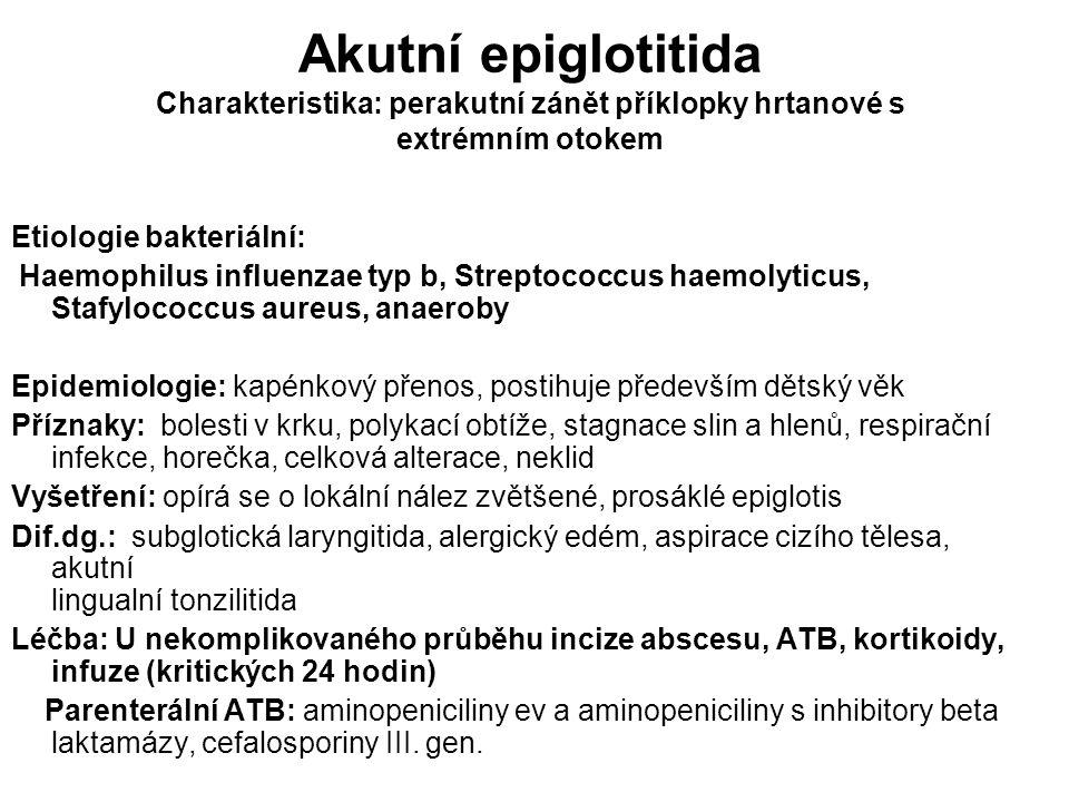 Akutní epiglotitida Charakteristika: perakutní zánět příklopky hrtanové s extrémním otokem Etiologie bakteriální: Haemophilus influenzae typ b, Strept