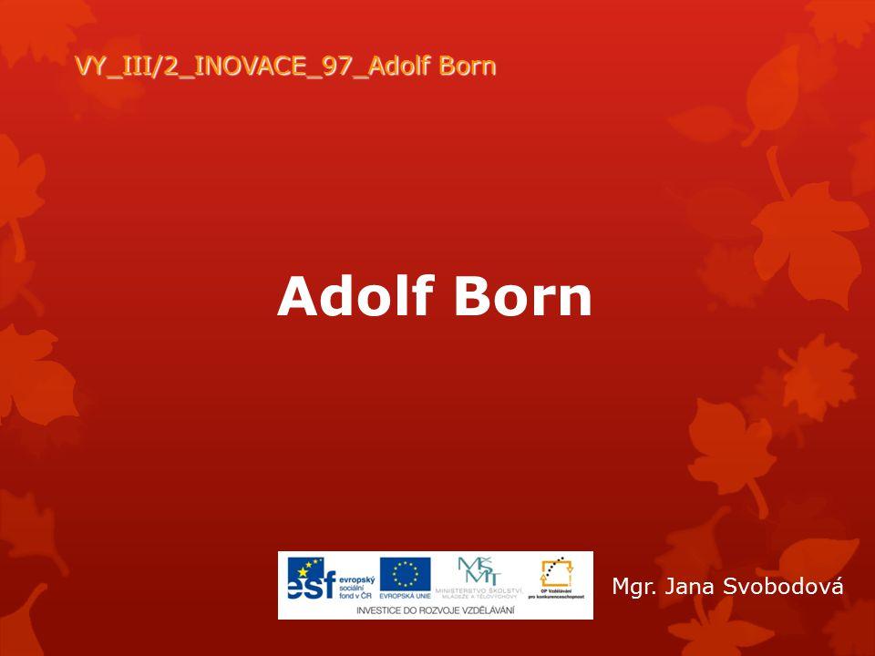 Adolf Born VY_III/2_INOVACE_97_Adolf Born Mgr. Jana Svobodová