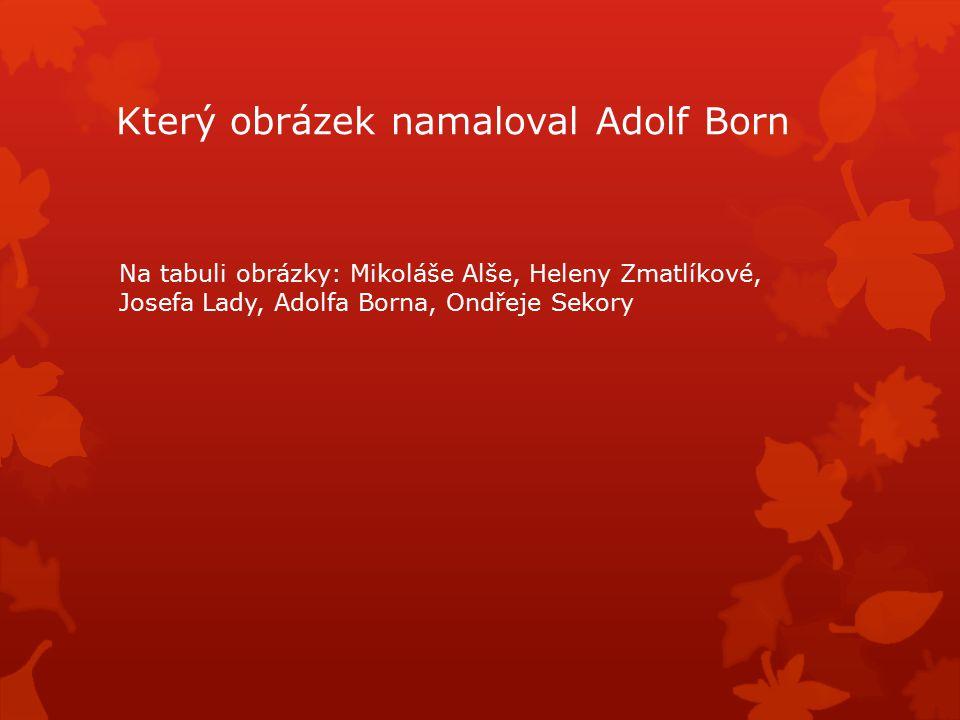 Který obrázek namaloval Adolf Born Na tabuli obrázky: Mikoláše Alše, Heleny Zmatlíkové, Josefa Lady, Adolfa Borna, Ondřeje Sekory