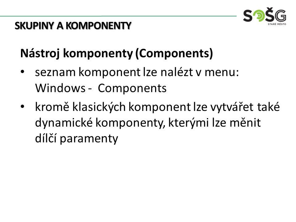 SKUPINY A KOMPONENTY Nástroj komponenty (Components) seznam komponent lze nalézt v menu: Windows - Components kromě klasických komponent lze vytvářet také dynamické komponenty, kterými lze měnit dílčí paramenty
